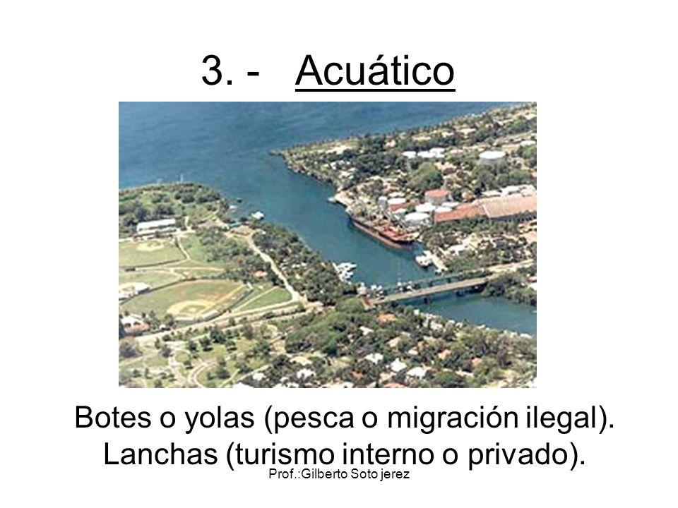 Prof.:Gilberto Soto jerez 3. - Acuático Botes o yolas (pesca o migración ilegal). Lanchas (turismo interno o privado).