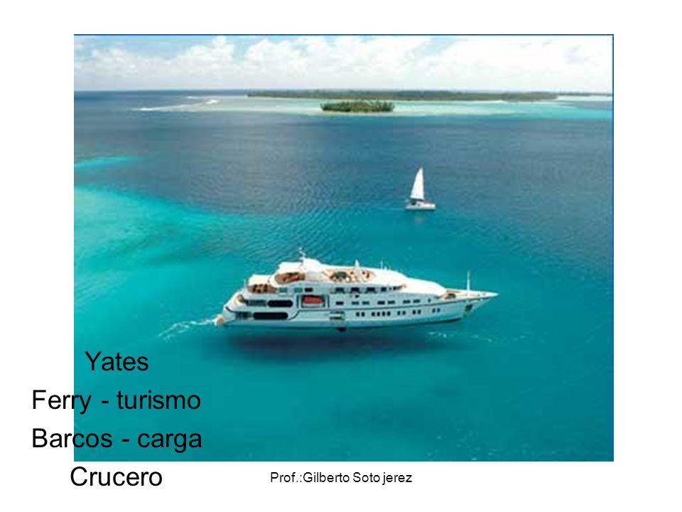 Prof.:Gilberto Soto jerez Yates Ferry - turismo Barcos - carga Crucero