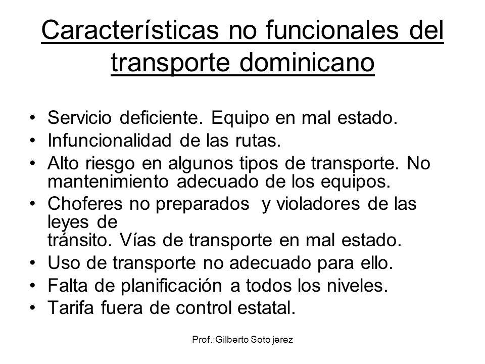 Prof.:Gilberto Soto jerez Características no funcionales del transporte dominicano Servicio deficiente. Equipo en mal estado. Infuncionalidad de las r