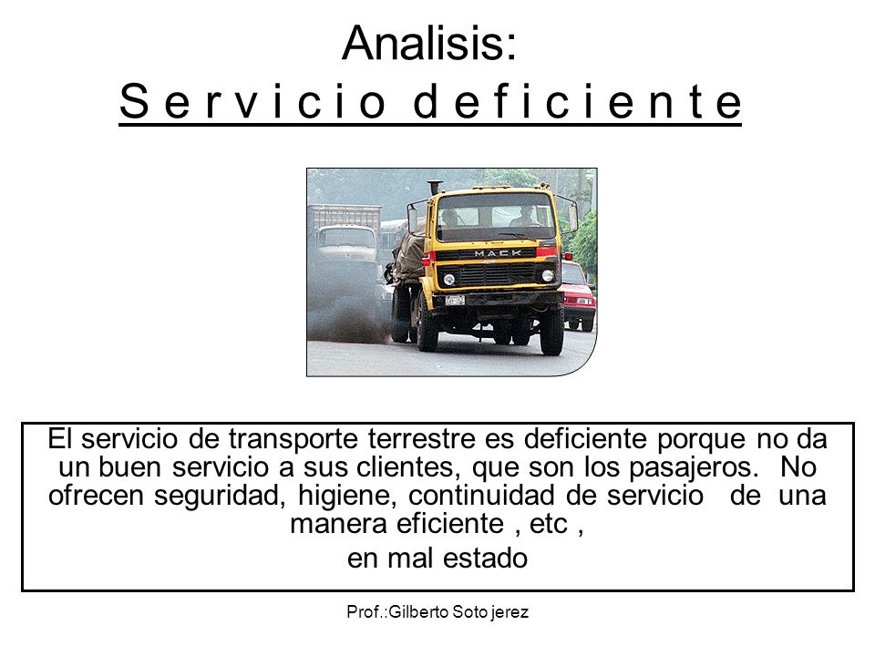 Prof.:Gilberto Soto jerez Analisis: S e r v i c i o d e f i c i e n t e El servicio de transporte terrestre es deficiente porque no da un buen servici