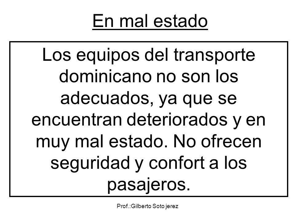 Prof.:Gilberto Soto jerez En mal estado Los equipos del transporte dominicano no son los adecuados, ya que se encuentran deteriorados y en muy mal est