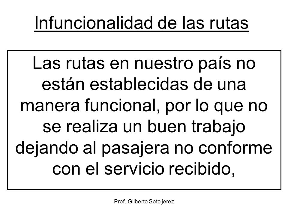 Prof.:Gilberto Soto jerez Infuncionalidad de las rutas Las rutas en nuestro país no están establecidas de una manera funcional, por lo que no se reali