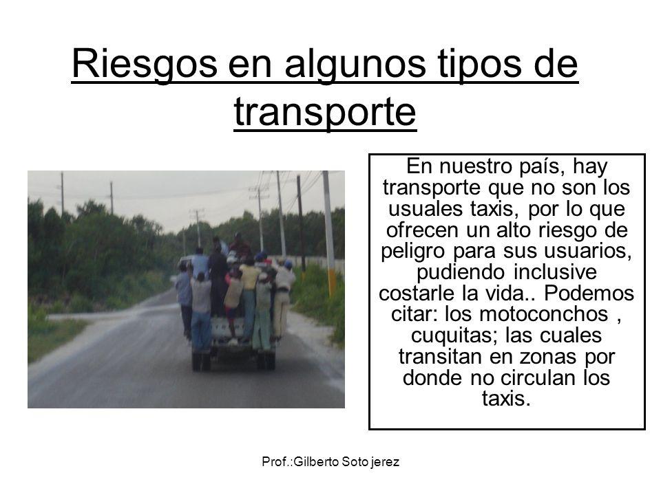 Prof.:Gilberto Soto jerez Riesgos en algunos tipos de transporte En nuestro país, hay transporte que no son los usuales taxis, por lo que ofrecen un a