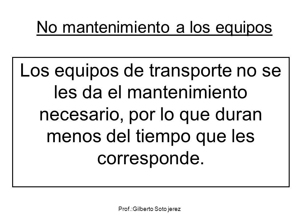 No mantenimiento a los equipos Los equipos de transporte no se les da el mantenimiento necesario, por lo que duran menos del tiempo que les correspond