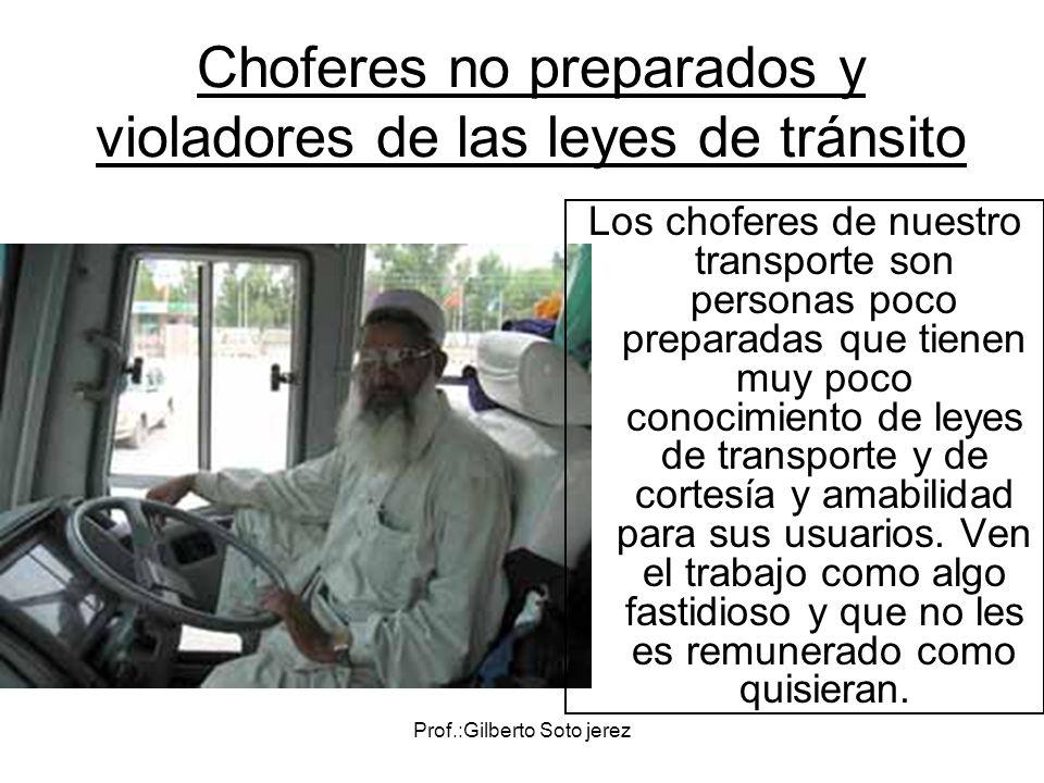 Prof.:Gilberto Soto jerez Choferes no preparados y violadores de las leyes de tránsito Los choferes de nuestro transporte son personas poco preparadas