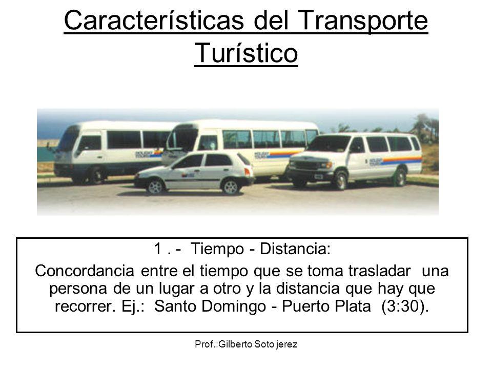 Prof.:Gilberto Soto jerez Características del Transporte Turístico 1. - Tiempo - Distancia: Concordancia entre el tiempo que se toma trasladar una per