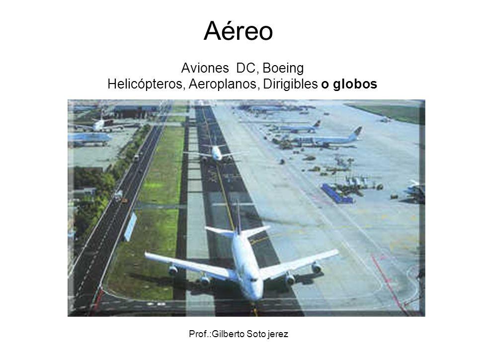Prof.:Gilberto Soto jerez Aéreo Aviones DC, Boeing Helicópteros, Aeroplanos, Dirigibles o globos