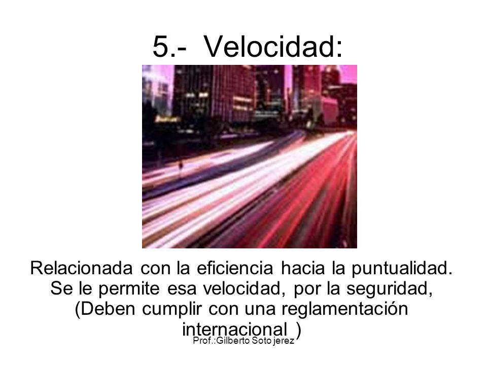 Prof.:Gilberto Soto jerez 5.- Velocidad: Relacionada con la eficiencia hacia la puntualidad. Se le permite esa velocidad, por la seguridad, (Deben cum