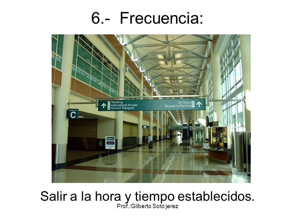 Prof.:Gilberto Soto jerez 6.- Frecuencia: Salir a la hora y tiempo establecidos.