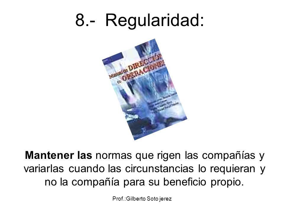 Prof.:Gilberto Soto jerez 8.- Regularidad: Mantener las normas que rigen las compañías y variarlas cuando las circunstancias lo requieran y no la comp