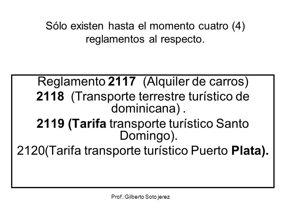 Prof.:Gilberto Soto jerez Sólo existen hasta el momento cuatro (4) reglamentos al respecto. Reglamento 2117 (Alquiler de carros) 2118 (Transporte terr