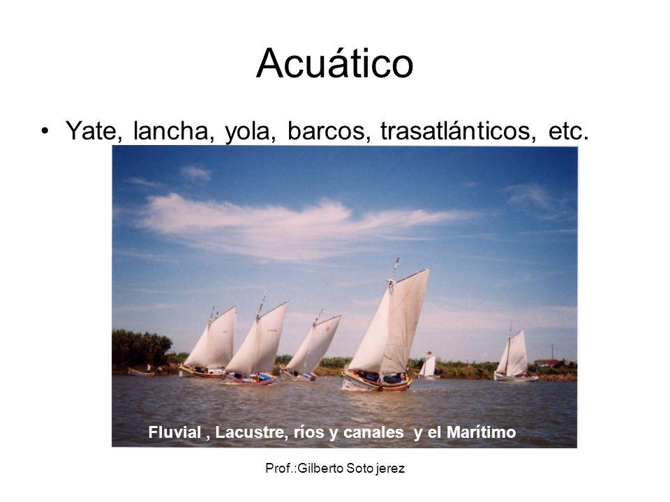 Prof.:Gilberto Soto jerez Acuático Yate, lancha, yola, barcos, trasatlánticos, etc. Fluvial, Lacustre, ríos y canales y el Marítimo