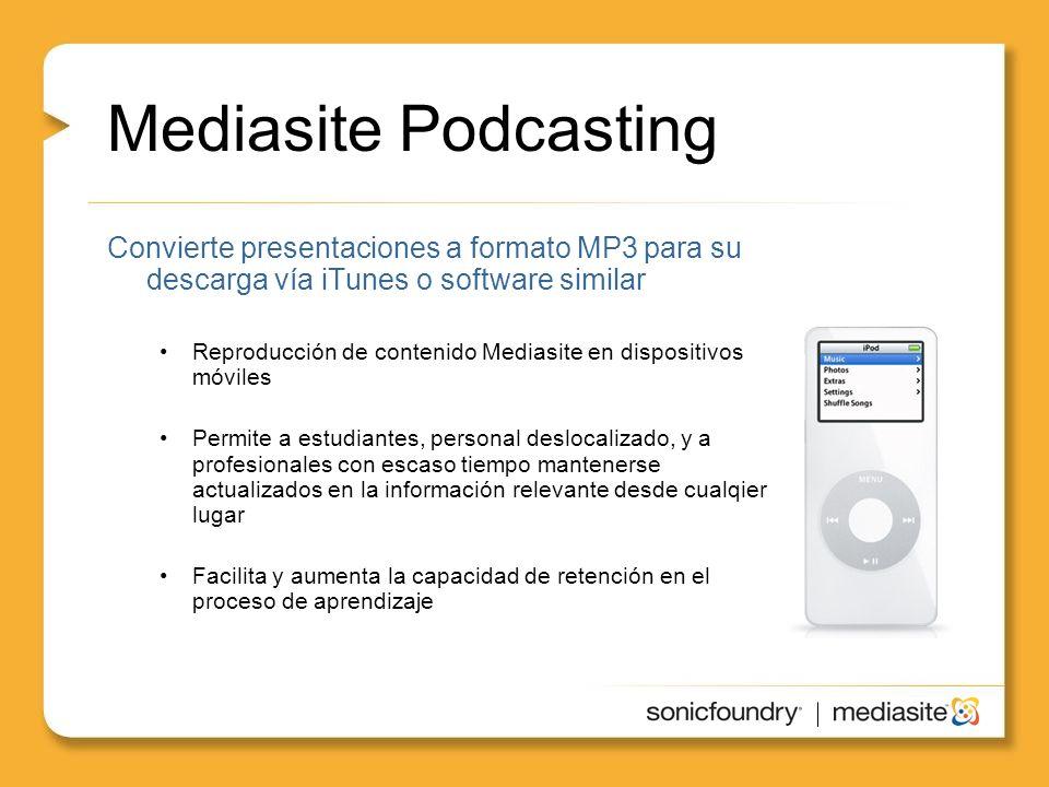 Mediasite Podcasting Convierte presentaciones a formato MP3 para su descarga vía iTunes o software similar Reproducción de contenido Mediasite en dispositivos móviles Permite a estudiantes, personal deslocalizado, y a profesionales con escaso tiempo mantenerse actualizados en la información relevante desde cualqier lugar Facilita y aumenta la capacidad de retención en el proceso de aprendizaje