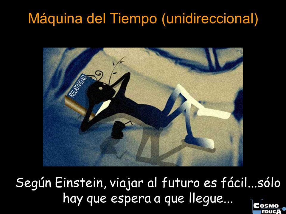 Máquina del Tiempo (unidireccional) Según Einstein, viajar al futuro es fácil...sólo hay que espera a que llegue...