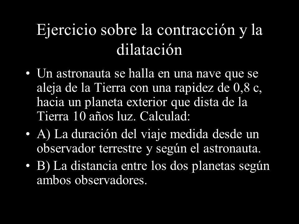 Ejercicio sobre la contracción y la dilatación Un astronauta se halla en una nave que se aleja de la Tierra con una rapidez de 0,8 c, hacia un planeta