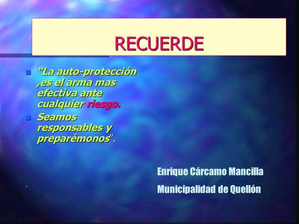 RECUERDE n La auto-protección,es el arma mas efectiva ante cualquier riesgo. n Seamos responsables y preparémonos. n Enrique Cárcamo Mancilla Municipa