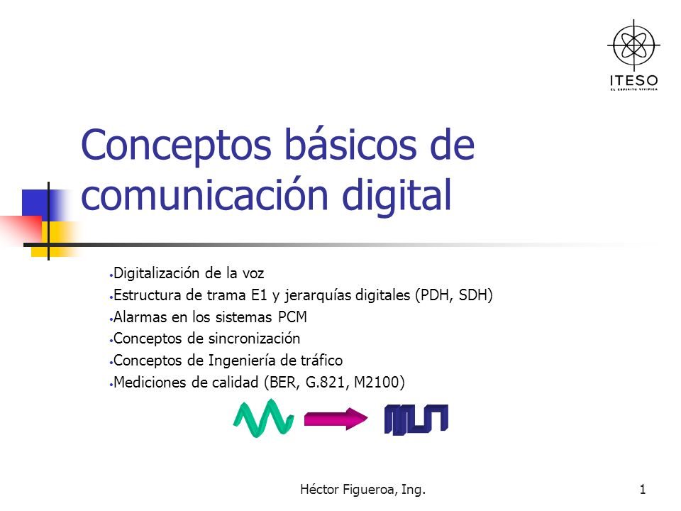 Héctor Figueroa, Ing.2 Pulse Code Modulation Consiste en representar las muestras instantaneas de una señal analógica mediante palabras digitales en un tren de impulsos en serie 10011000110101