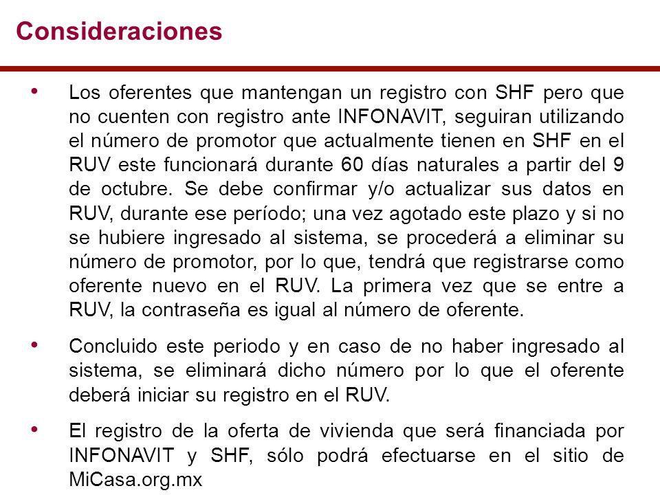 Consideraciones Los oferentes que mantengan un registro con SHF pero que no cuenten con registro ante INFONAVIT, seguiran utilizando el número de promotor que actualmente tienen en SHF en el RUV este funcionará durante 60 días naturales a partir del 9 de octubre.
