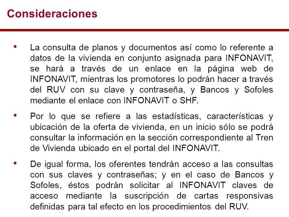 Consideraciones La consulta de planos y documentos así como lo referente a datos de la vivienda en conjunto asignada para INFONAVIT, se hará a través de un enlace en la página web de INFONAVIT, mientras los promotores lo podrán hacer a través del RUV con su clave y contraseña, y Bancos y Sofoles mediante el enlace con INFONAVIT o SHF.