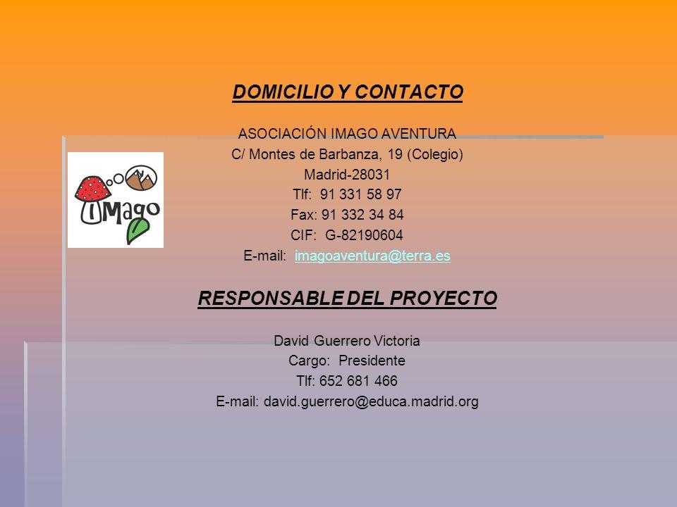 DOMICILIO Y CONTACTO ASOCIACIÓN IMAGO AVENTURA C/ Montes de Barbanza, 19 (Colegio) Madrid-28031 Tlf: 91 331 58 97 Fax: 91 332 34 84 CIF: G-82190604 E-mail: imagoaventura@terra.esimagoaventura@terra.es RESPONSABLE DEL PROYECTO David Guerrero Victoria Cargo: Presidente Tlf: 652 681 466 E-mail: david.guerrero@educa.madrid.org