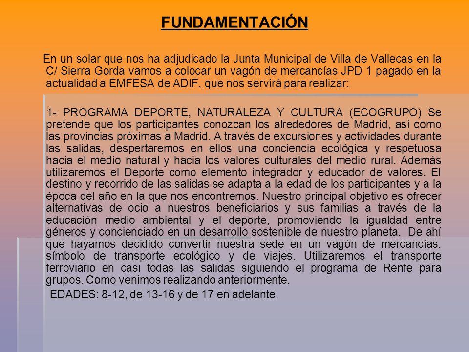 FUNDAMENTACIÓN En un solar que nos ha adjudicado la Junta Municipal de Villa de Vallecas en la C/ Sierra Gorda vamos a colocar un vagón de mercancías JPD 1 pagado en la actualidad a EMFESA de ADIF, que nos servirá para realizar: 1- PROGRAMA DEPORTE, NATURALEZA Y CULTURA (ECOGRUPO) Se pretende que los participantes conozcan los alrededores de Madrid, así como las provincias próximas a Madrid.