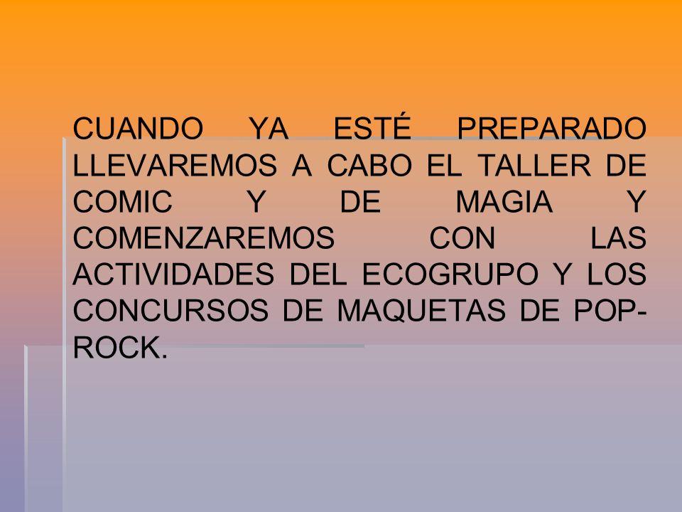CUANDO YA ESTÉ PREPARADO LLEVAREMOS A CABO EL TALLER DE COMIC Y DE MAGIA Y COMENZAREMOS CON LAS ACTIVIDADES DEL ECOGRUPO Y LOS CONCURSOS DE MAQUETAS DE POP- ROCK.