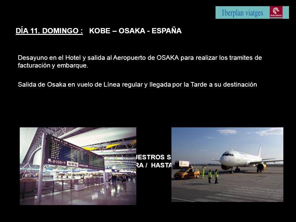 DÍA 11. DOMINGO : KOBE – OSAKA - ESPAÑA Desayuno en el Hotel y salida al Aeropuerto de OSAKA para realizar los tramites de facturación y embarque. Sal
