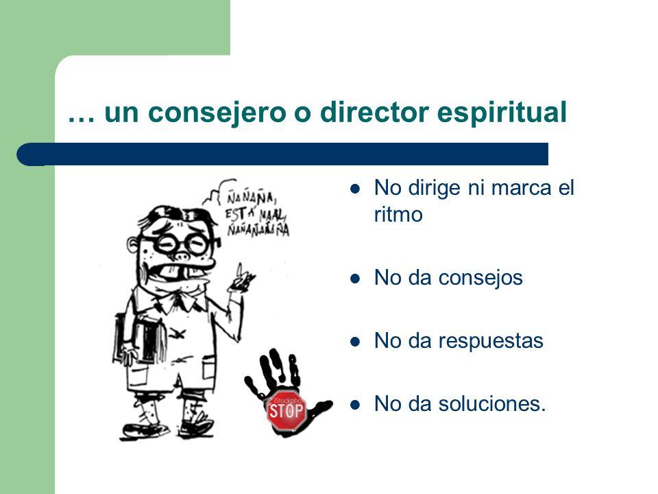 … un consejero o director espiritual No dirige ni marca el ritmo No da consejos No da respuestas No da soluciones.