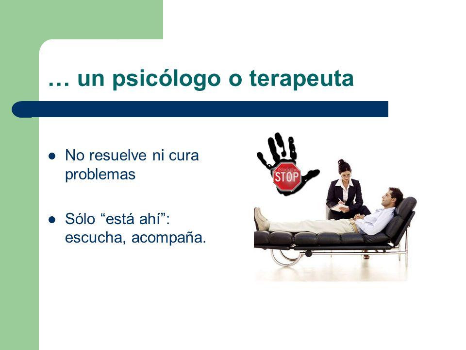 … un psicólogo o terapeuta No resuelve ni cura problemas Sólo está ahí: escucha, acompaña.