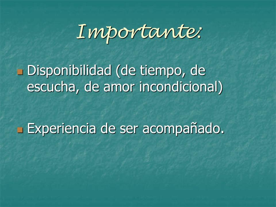 Importante: Disponibilidad (de tiempo, de escucha, de amor incondicional) Disponibilidad (de tiempo, de escucha, de amor incondicional) Experiencia de