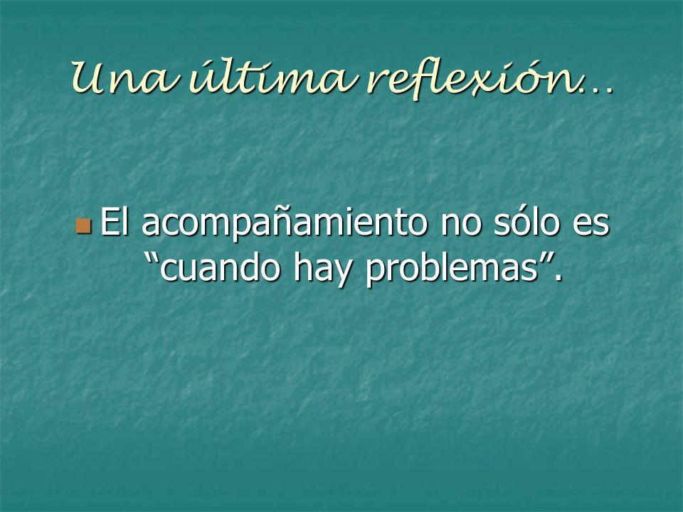 Una última reflexión… El acompañamiento no sólo es cuando hay problemas. El acompañamiento no sólo es cuando hay problemas.