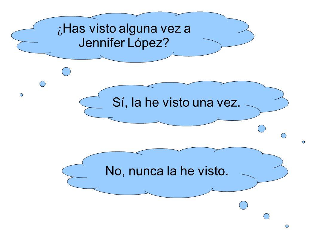 ¿ Has visto alguna vez a Jennifer López Sí, la he visto una vez. No, nunca la he visto.
