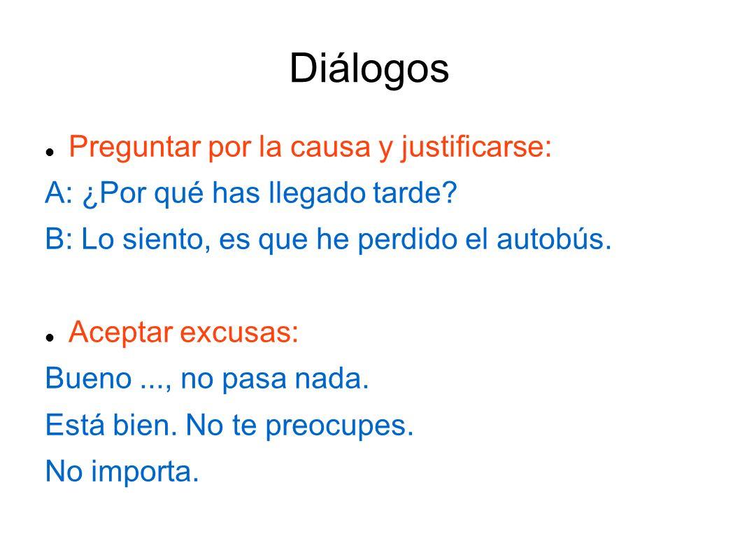 Diálogos Preguntar por la causa y justificarse: A: ¿Por qué has llegado tarde.