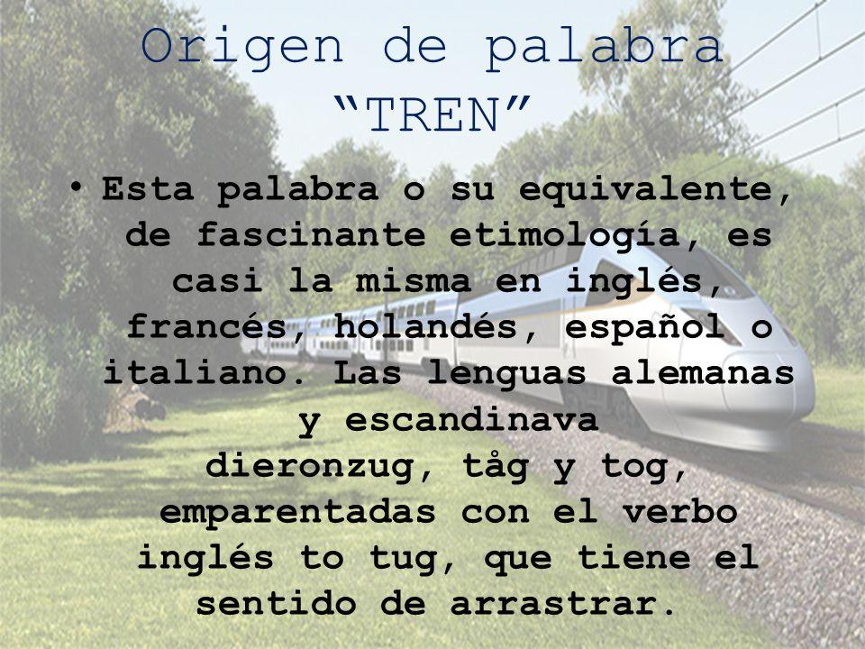 Origen de palabra TREN Esta palabra o su equivalente, de fascinante etimología, es casi la misma en inglés, francés, holandés, español o italiano. Las