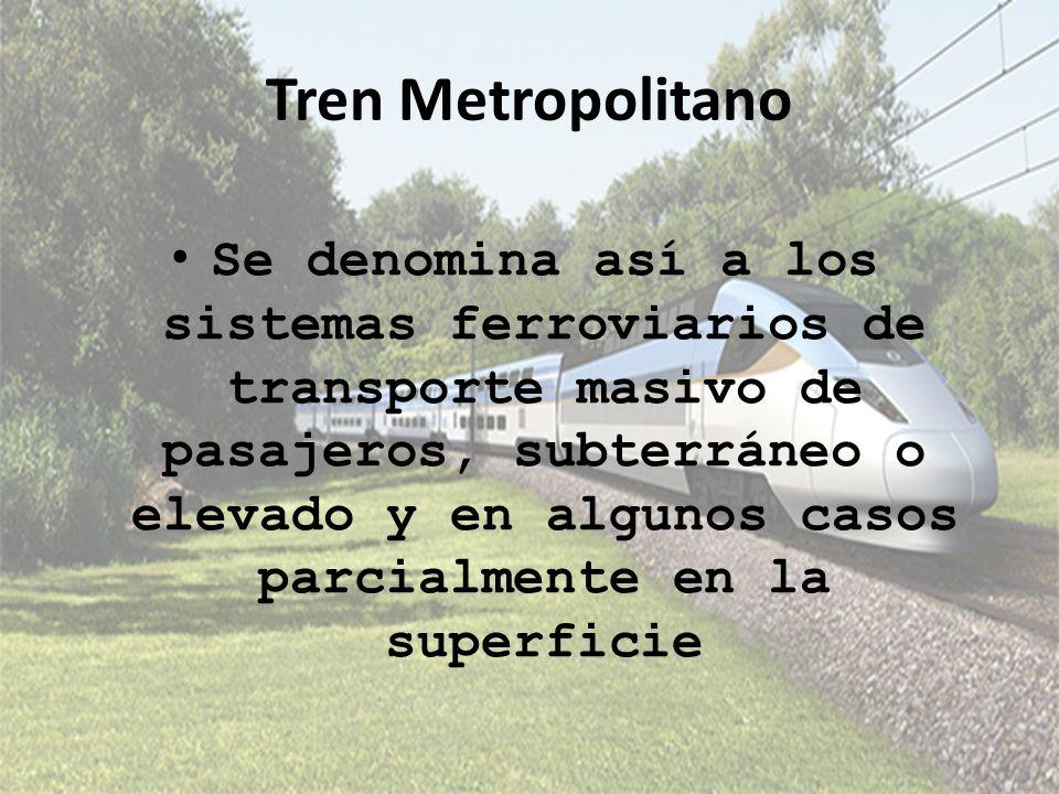 Tren Metropolitano Se denomina así a los sistemas ferroviarios de transporte masivo de pasajeros, subterráneo o elevado y en algunos casos parcialment