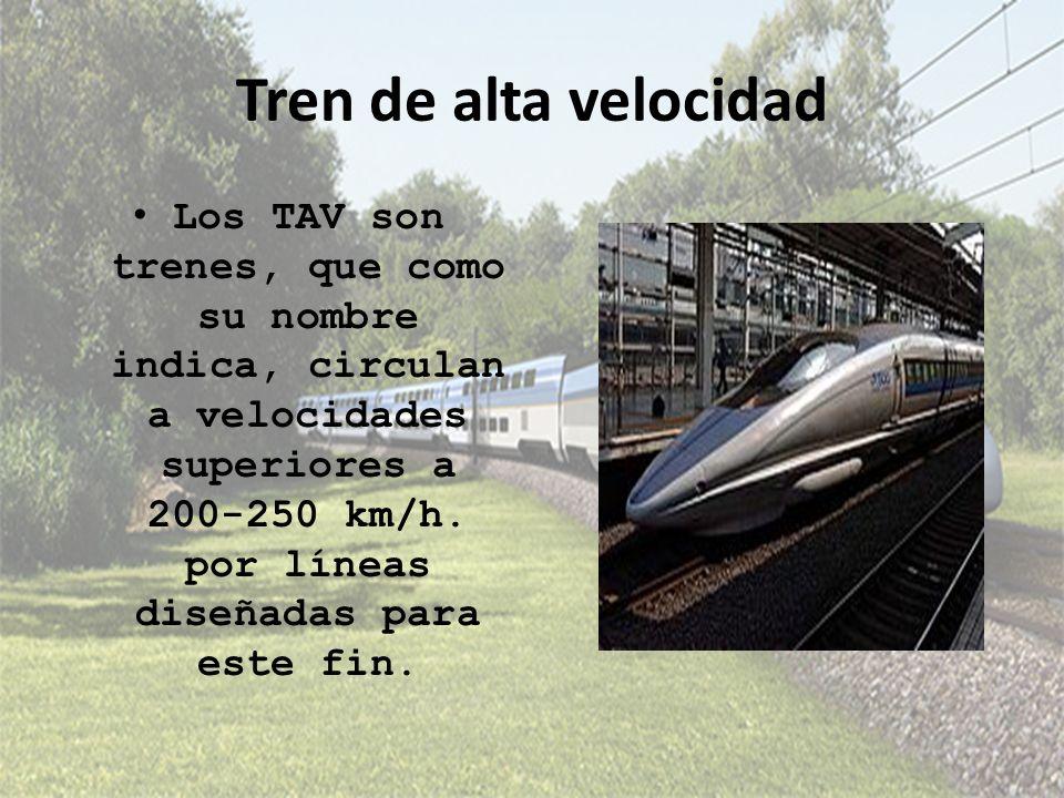 Tren de alta velocidad Los TAV son trenes, que como su nombre indica, circulan a velocidades superiores a 200-250 km/h. por líneas diseñadas para este