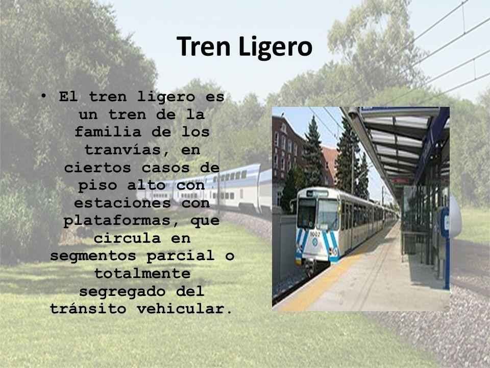 Tren Ligero El tren ligero es un tren de la familia de los tranvías, en ciertos casos de piso alto con estaciones con plataformas, que circula en segm