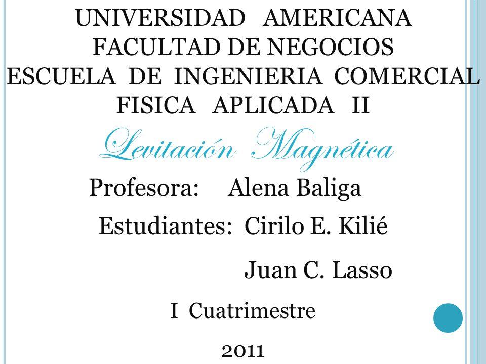 UNIVERSIDAD AMERICANA FACULTAD DE NEGOCIOS ESCUELA DE INGENIERIA COMERCIAL FISICA APLICADA II Levitación Magnética Profesora: Alena Baliga Estudiantes