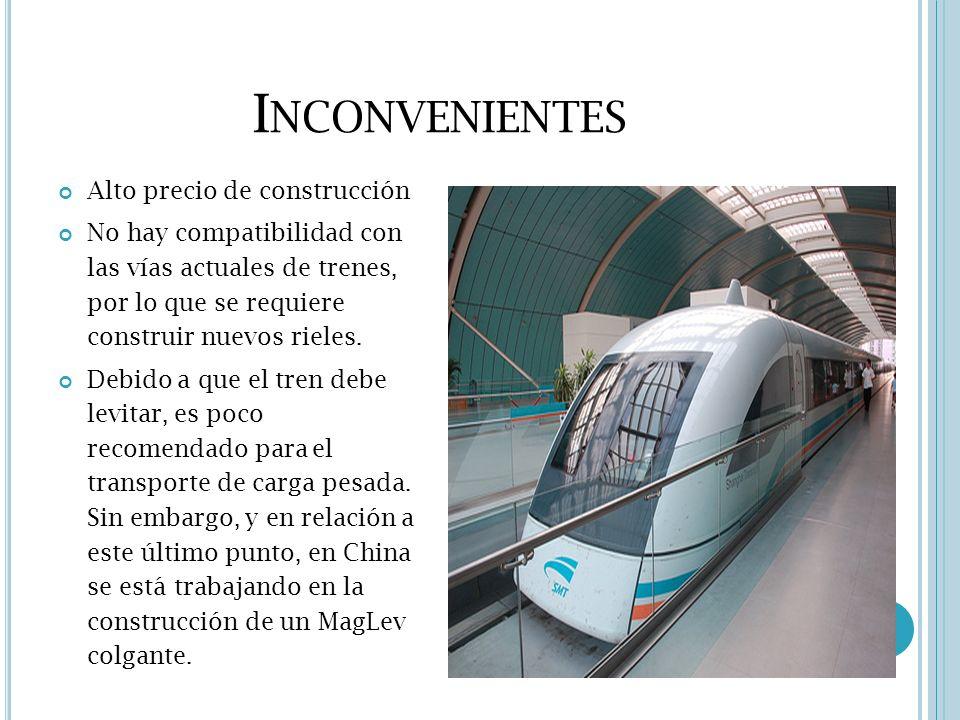 I NCONVENIENTES Alto precio de construcción No hay compatibilidad con las vías actuales de trenes, por lo que se requiere construir nuevos rieles. Deb