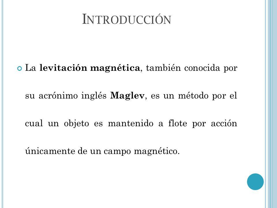 I NTRODUCCIÓN La levitación magnética, también conocida por su acrónimo inglés Maglev, es un método por el cual un objeto es mantenido a flote por acc