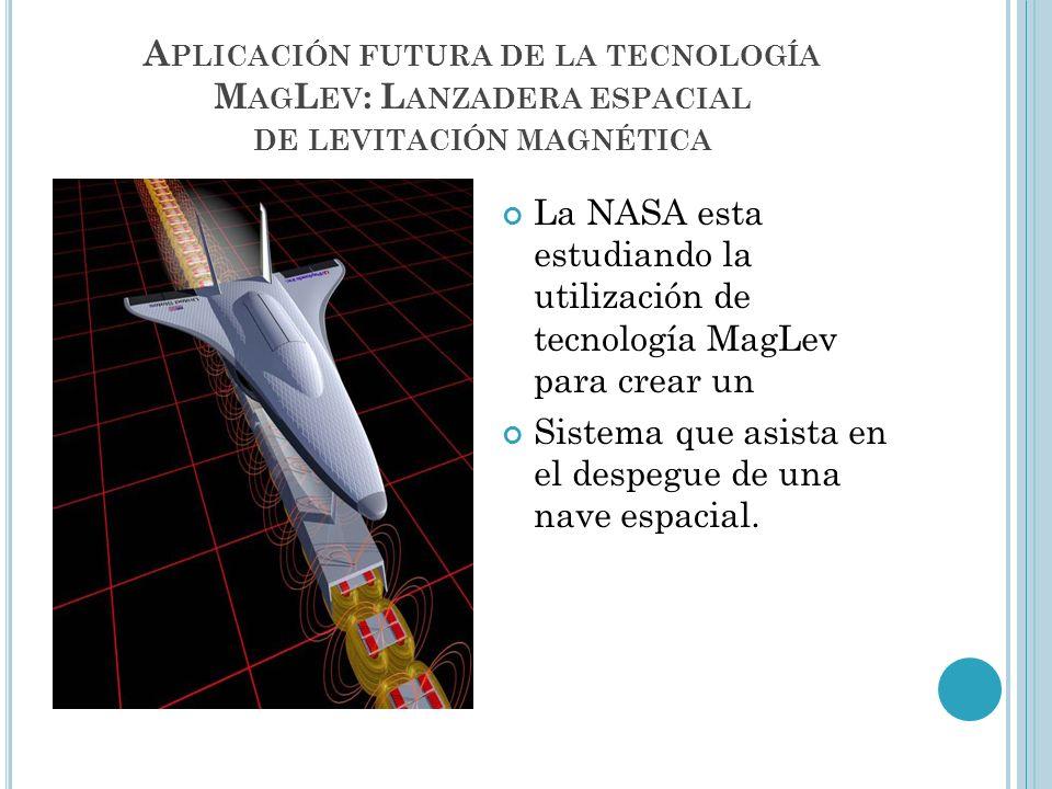A PLICACIÓN FUTURA DE LA TECNOLOGÍA M AG L EV : L ANZADERA ESPACIAL DE LEVITACIÓN MAGNÉTICA La NASA esta estudiando la utilización de tecnología MagLe
