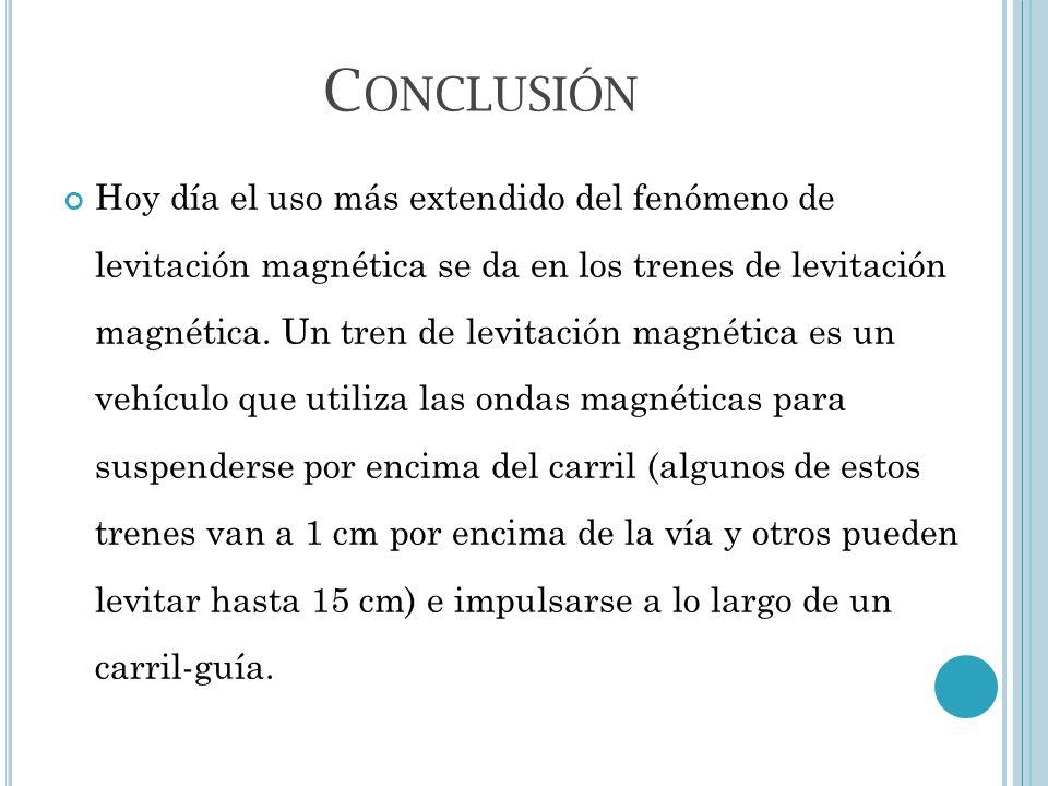 C ONCLUSIÓN Hoy día el uso más extendido del fenómeno de levitación magnética se da en los trenes de levitación magnética. Un tren de levitación magné