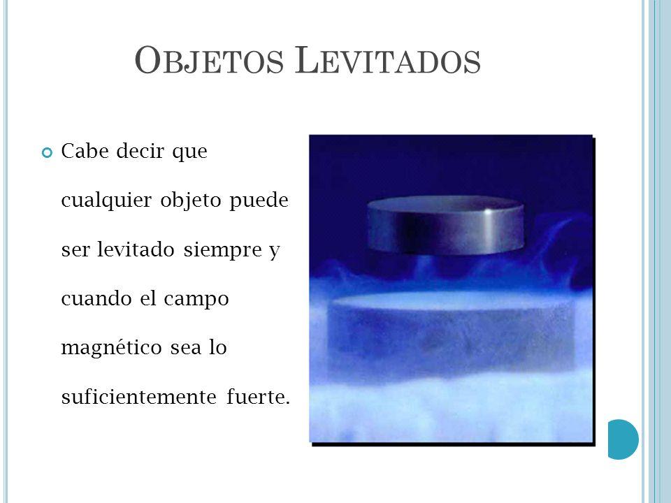O BJETOS L EVITADOS Cabe decir que cualquier objeto puede ser levitado siempre y cuando el campo magnético sea lo suficientemente fuerte.