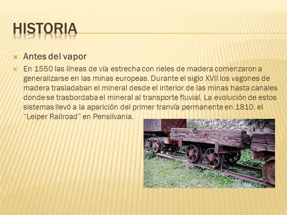 Antes del vapor En 1550 las líneas de vía estrecha con rieles de madera comenzaron a generalizarse en las minas europeas. Durante el siglo XVII los va