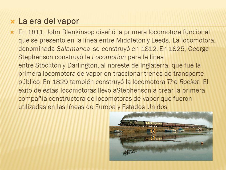 La era del vapor En 1811, John Blenkinsop diseñó la primera locomotora funcional que se presentó en la línea entre Middleton y Leeds. La locomotora, d