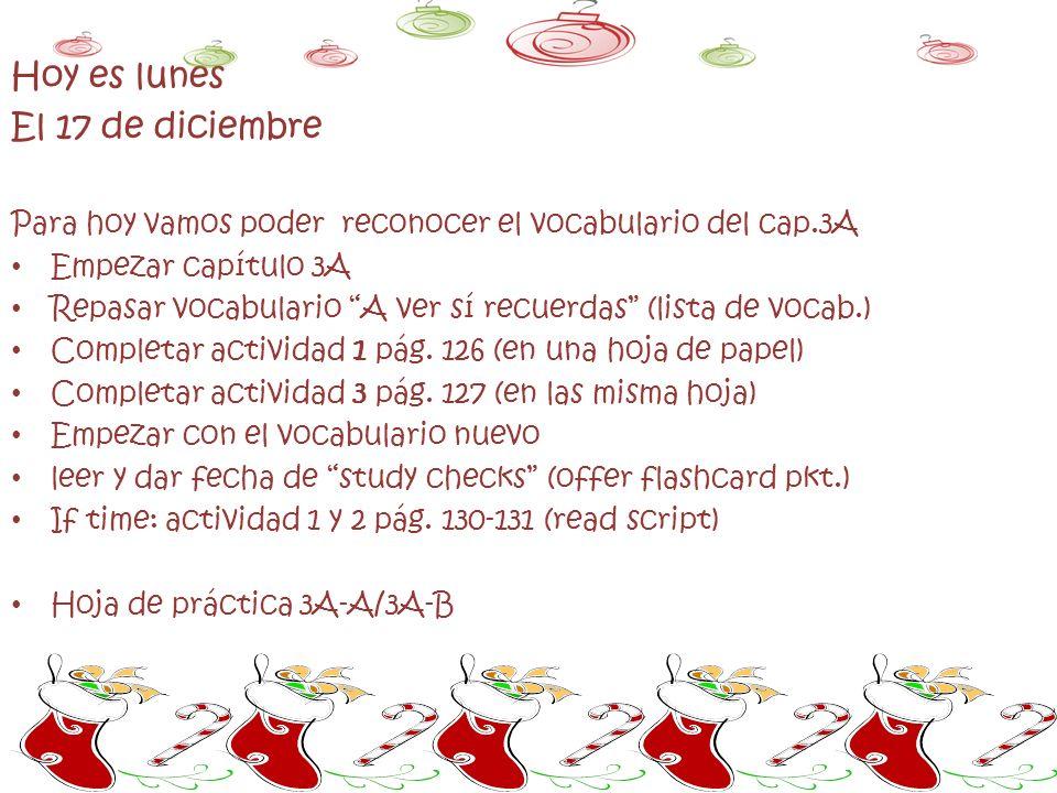 Hoy es lunes El 17 de diciembre Para hoy vamos poder reconocer el vocabulario del cap.3A Empezar capítulo 3A Repasar vocabulario A ver sí recuerdas (lista de vocab.) Completar actividad 1 pág.