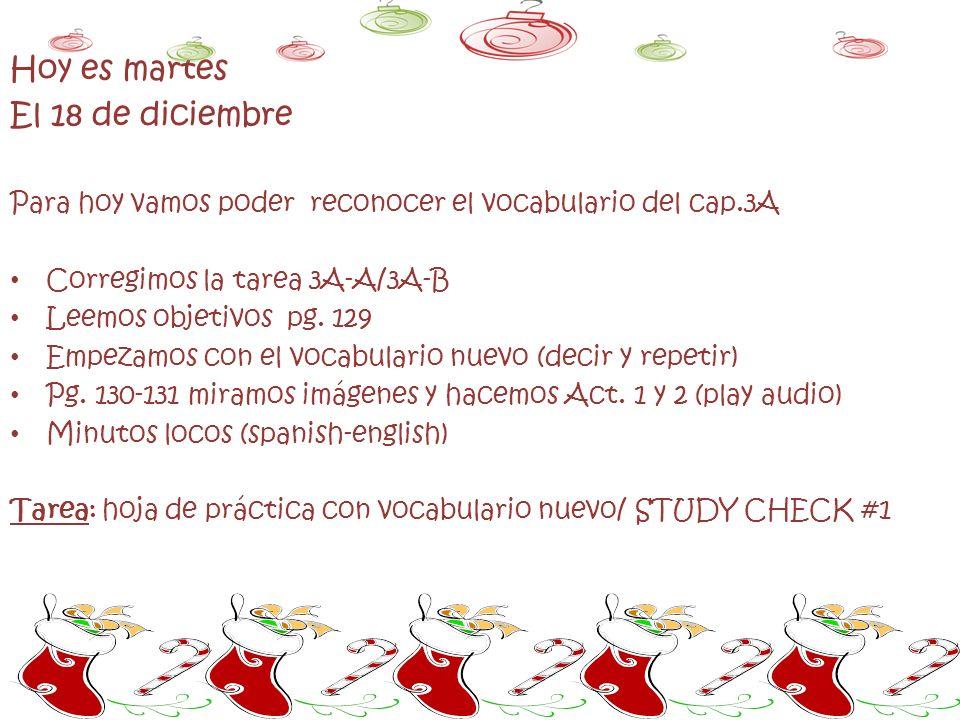 Hoy es martes El 18 de diciembre Para hoy vamos poder reconocer el vocabulario del cap.3A Corregimos la tarea 3A-A/3A-B Leemos objetivos pg.