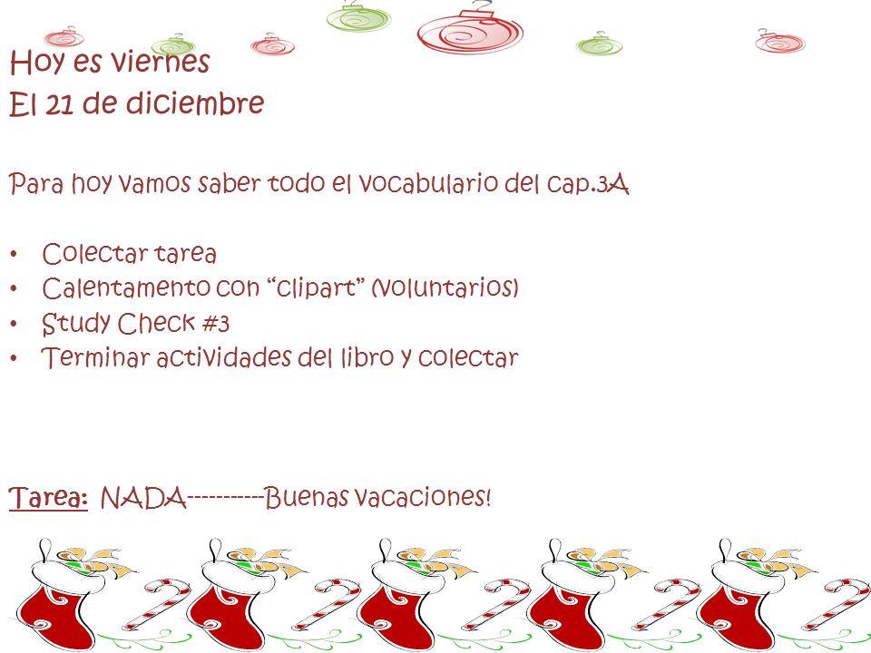Hoy es viernes El 21 de diciembre Para hoy vamos saber todo el vocabulario del cap.3A Colectar tarea Calentamento con clipart (voluntarios) Study Check #3 Terminar actividades del libro y colectar Tarea: NADA-----------Buenas vacaciones!
