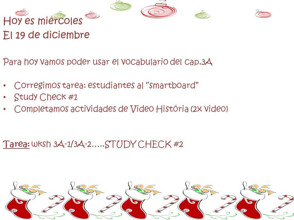 Hoy es miércoles El 19 de diciembre Para hoy vamos poder usar el vocabulario del cap.3A Corregimos tarea: estudiantes al smartboard Study Check #1 Completamos actividades de Video História (2x video) Tarea: wksh 3A-1/3A-2…..STUDY CHECK #2