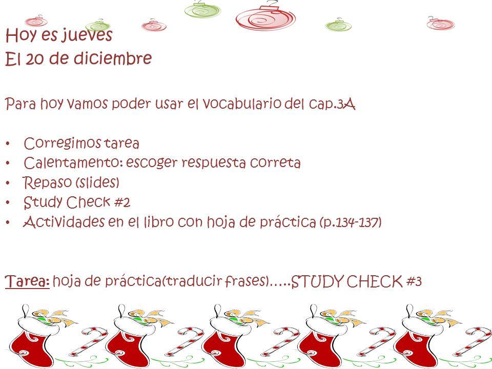 Hoy es jueves El 20 de diciembre Para hoy vamos poder usar el vocabulario del cap.3A Corregimos tarea Calentamento: escoger respuesta correta Repaso (slides) Study Check #2 Actividades en el libro con hoja de práctica (p.134-137) Tarea: hoja de práctica(traducir frases)…..STUDY CHECK #3